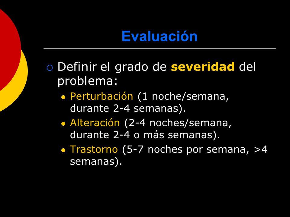 Evaluación Definir el grado de severidad del problema: Perturbación (1 noche/semana, durante 2-4 semanas). Alteración (2-4 noches/semana, durante 2-4
