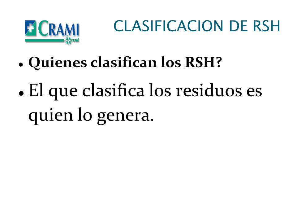 CLASIFICACION DE RSH Quienes clasifican los RSH? El que clasifica los residuos es quien lo genera.