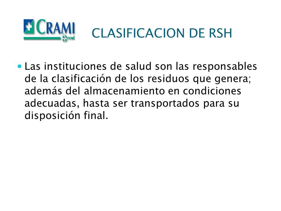 CLASIFICACION DE RSH Las instituciones de salud son las responsables de la clasificación de los residuos que genera; además del almacenamiento en cond