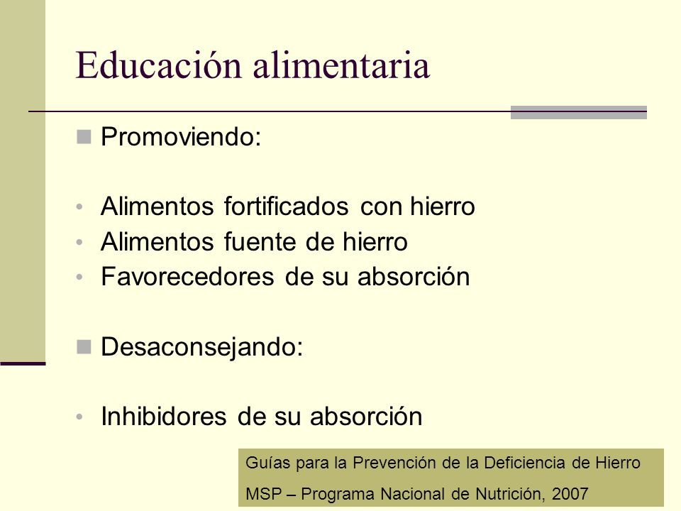 Educación alimentaria Promoviendo: Alimentos fortificados con hierro Alimentos fuente de hierro Favorecedores de su absorción Desaconsejando: Inhibido