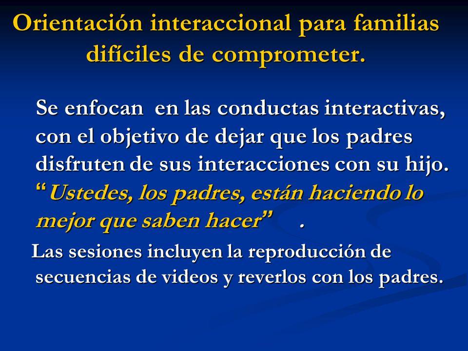 Orientación interaccional para familias difíciles de comprometer. Se enfocan en las conductas interactivas, con el objetivo de dejar que los padres di