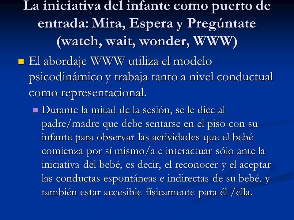 La iniciativa del infante como puerto de entrada: Mira, Espera y Pregúntate (watch, wait, wonder, WWW) El abordaje WWW utiliza el modelo psicodinámico