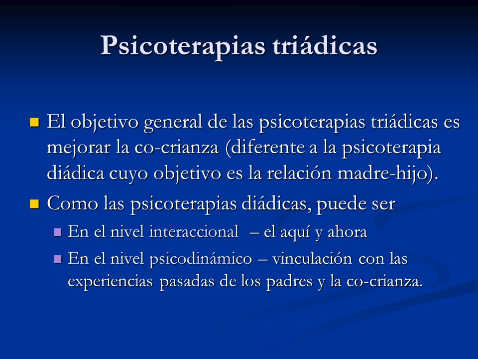 Psicoterapias triádicas El objetivo general de las psicoterapias triádicas es mejorar la co-crianza (diferente a la psicoterapia diádica cuyo objetivo