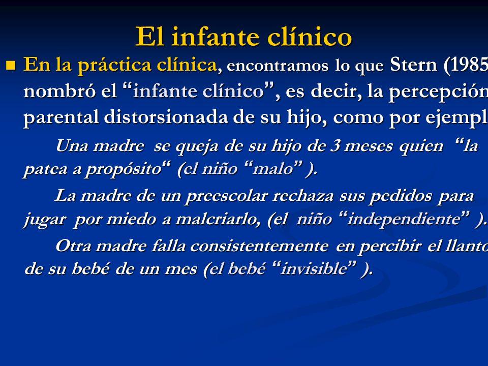 El infante clínico En la práctica clínica, encontramos lo que Stern (1985) nombró el infante clínico, es decir, la percepción parental distorsionada d
