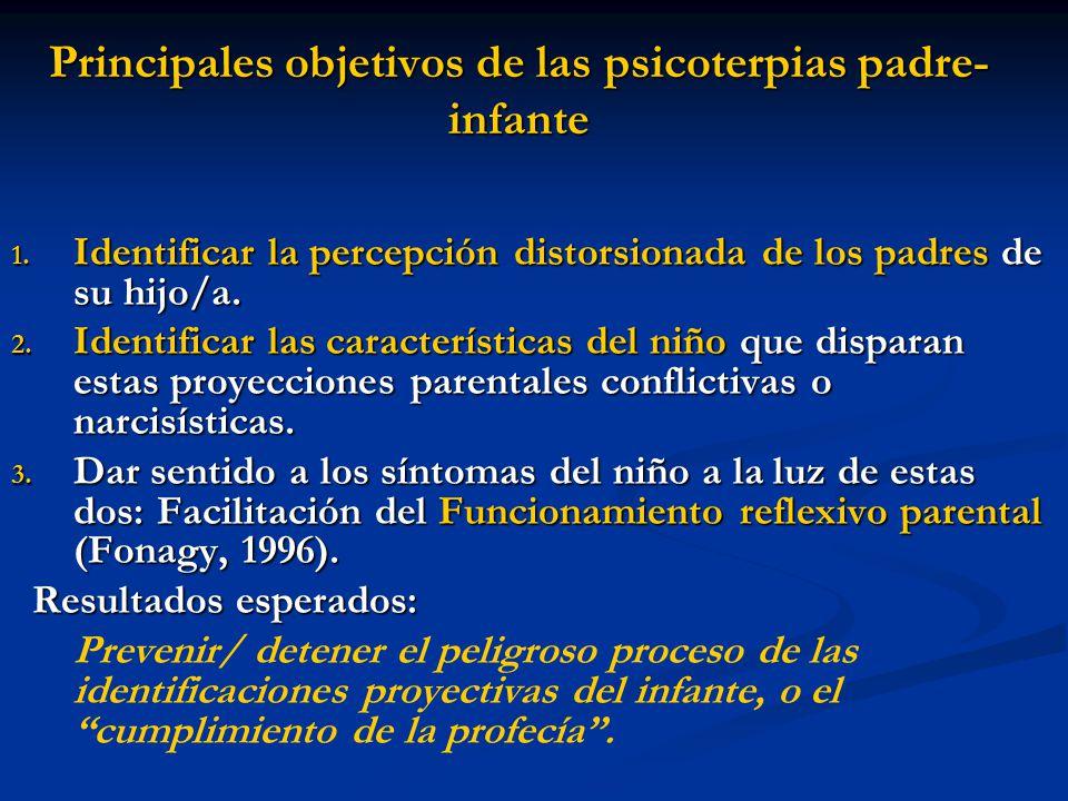 Principales objetivos de las psicoterpias padre- infante 1. Identificar la percepción distorsionada de los padres de su hijo/a. 2. Identificar las car