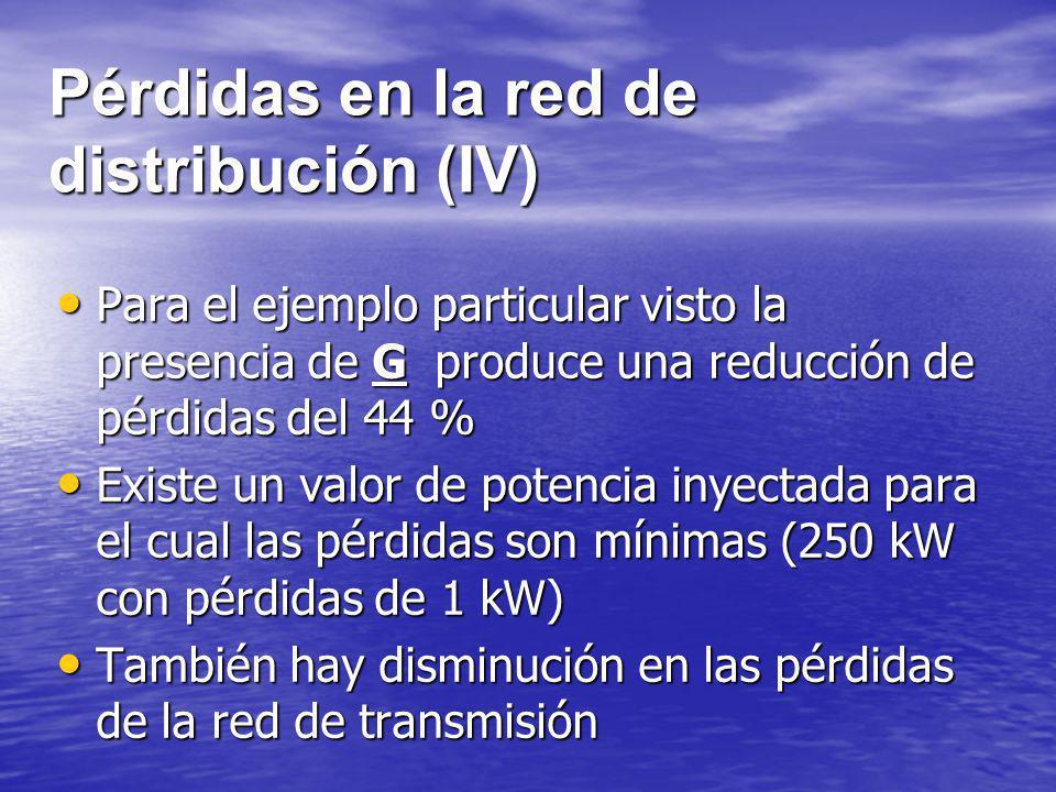 Pérdidas en la red de distribución (IV) Para el ejemplo particular visto la presencia de G produce una reducción de pérdidas del 44 % Para el ejemplo
