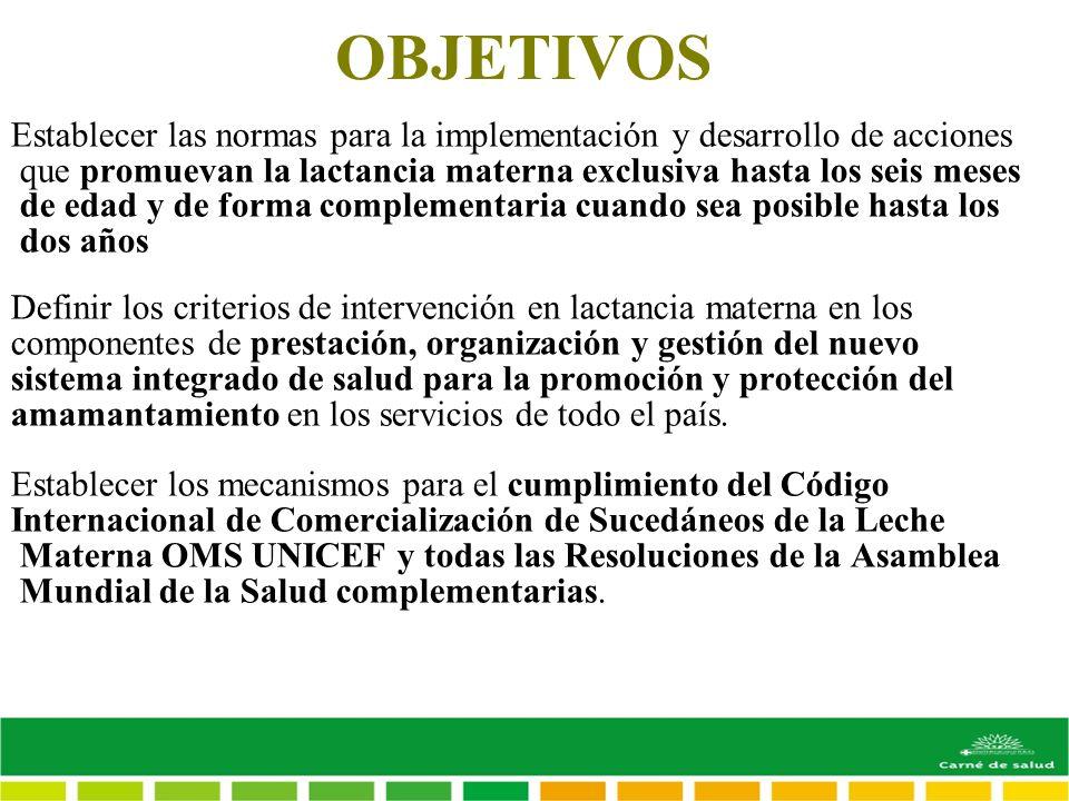 OBJETIVOS Establecer las normas para la implementación y desarrollo de acciones que promuevan la lactancia materna exclusiva hasta los seis meses de e