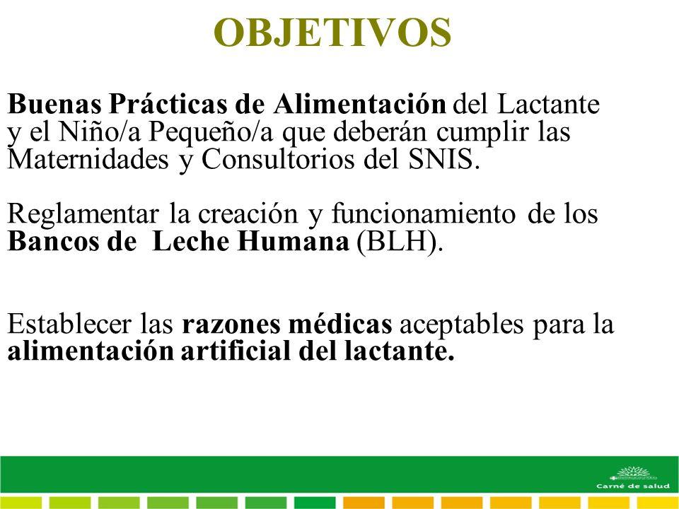 OBJETIVOS Buenas Prácticas de Alimentación del Lactante y el Niño/a Pequeño/a que deberán cumplir las Maternidades y Consultorios del SNIS. Reglamenta