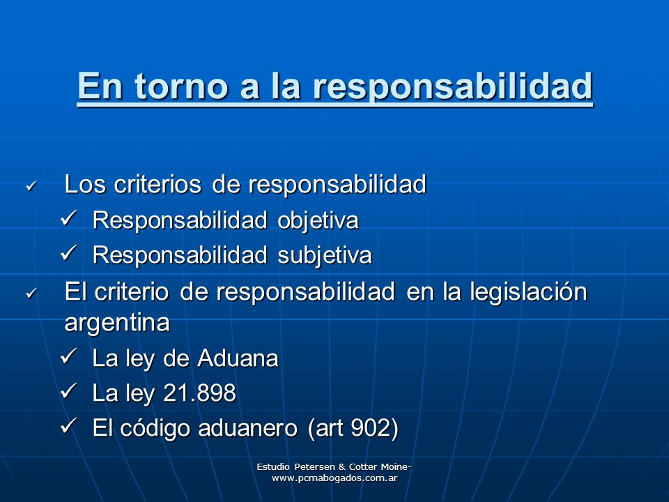 Estudio Petersen & Cotter Moine- www.pcmabogados.com.ar En torno a la responsabilidad Los criterios de responsabilidad Los criterios de responsabilidad Responsabilidad objetiva Responsabilidad objetiva Responsabilidad subjetiva Responsabilidad subjetiva El criterio de responsabilidad en la legislación argentina El criterio de responsabilidad en la legislación argentina La ley de Aduana La ley de Aduana La ley 21.898 La ley 21.898 El código aduanero (art 902) El código aduanero (art 902)