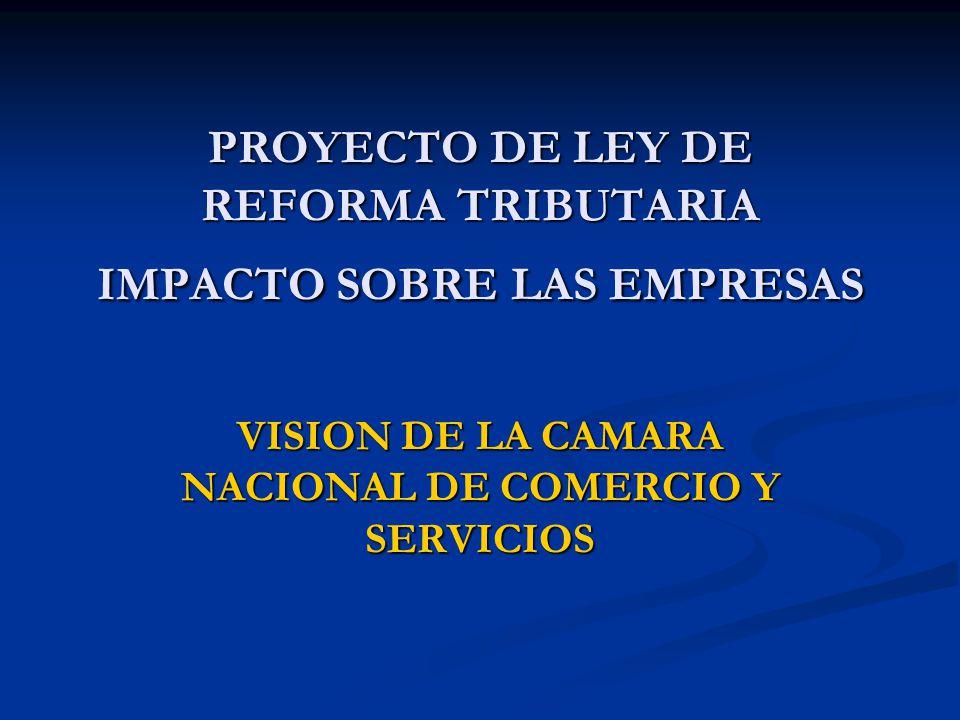 PROYECTO DE LEY DE REFORMA TRIBUTARIA IMPACTO SOBRE LAS EMPRESAS VISION DE LA CAMARA NACIONAL DE COMERCIO Y SERVICIOS
