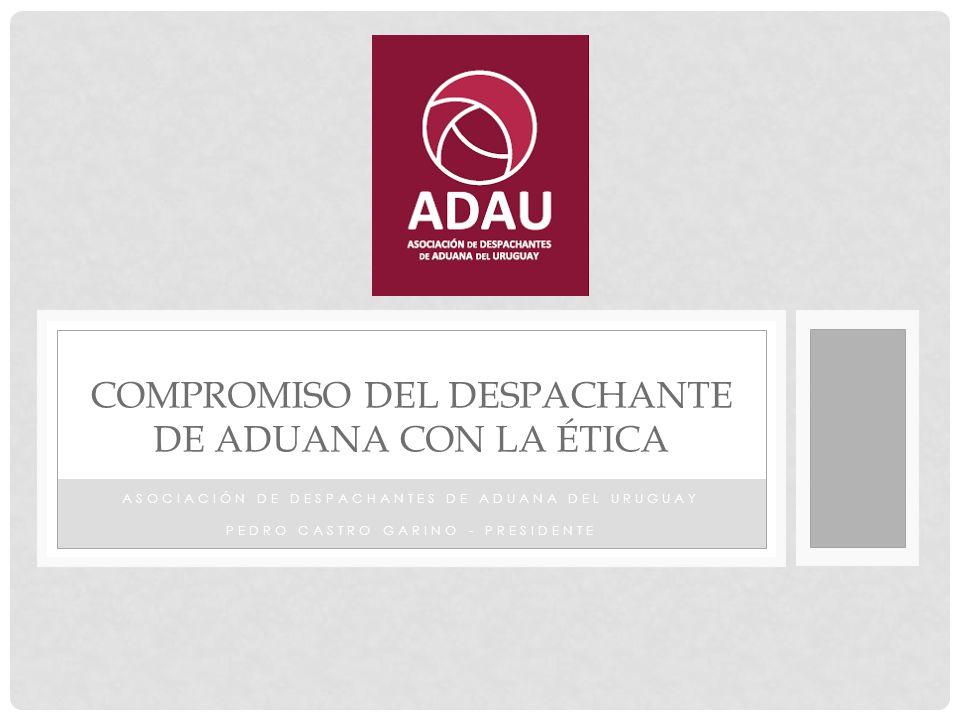 ASOCIACIÓN DE DESPACHANTES DE ADUANA DEL URUGUAY PEDRO CASTRO GARINO - PRESIDENTE COMPROMISO DEL DESPACHANTE DE ADUANA CON LA ÉTICA