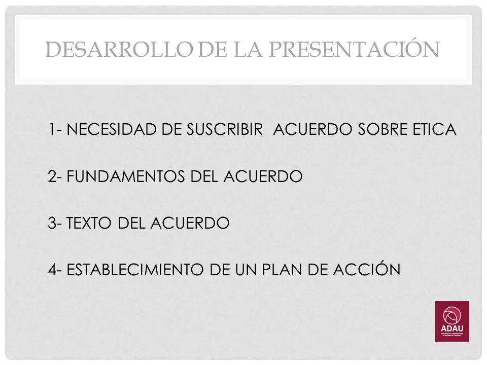 DESARROLLO DE LA PRESENTACIÓN 1- NECESIDAD DE SUSCRIBIR ACUERDO SOBRE ETICA 2- FUNDAMENTOS DEL ACUERDO 3- TEXTO DEL ACUERDO 4- ESTABLECIMIENTO DE UN P