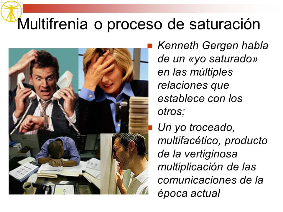 Multifrenia o proceso de saturación Kenneth Gergen habla de un «yo saturado» en las múltiples relaciones que establece con los otros; Un yo troceado,