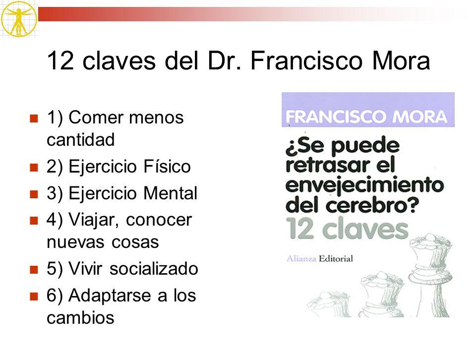 12 claves del Dr. Francisco Mora 1) Comer menos cantidad 2) Ejercicio Físico 3) Ejercicio Mental 4) Viajar, conocer nuevas cosas 5) Vivir socializado