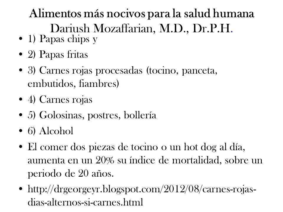 Alimentos más nocivos para la salud humana Dariush Mozaffarian, M.D., Dr.P.H. 1) Papas chips y 2) Papas fritas 3) Carnes rojas procesadas (tocino, pan