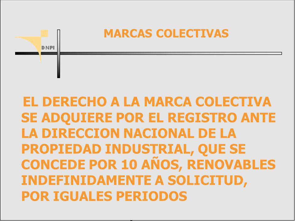 EL DERECHO A LA MARCA COLECTIVA SE ADQUIERE POR EL REGISTRO ANTE LA DIRECCION NACIONAL DE LA PROPIEDAD INDUSTRIAL, QUE SE CONCEDE POR 10 AÑOS, RENOVABLES INDEFINIDAMENTE A SOLICITUD, POR IGUALES PERIODOS MARCAS COLECTIVAS