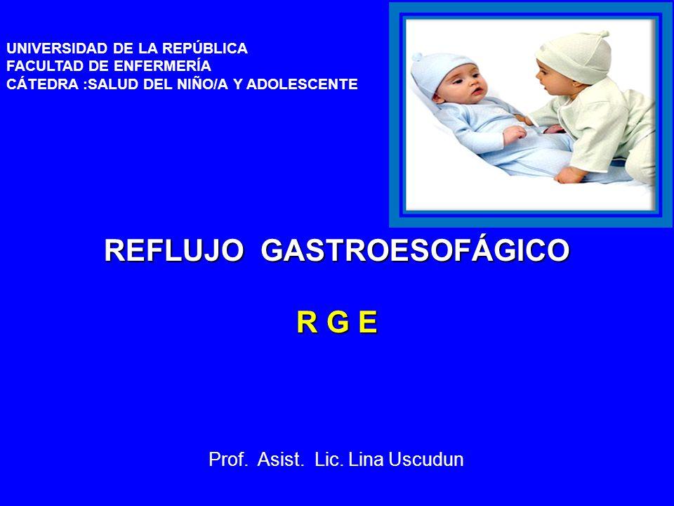 UNIVERSIDAD DE LA REPÚBLICA FACULTAD DE ENFERMERÍA CÁTEDRA :SALUD DEL NIÑO/A Y ADOLESCENTE 24/03/12 REFLUJO GASTROESOFÁGICO R G E Prof.