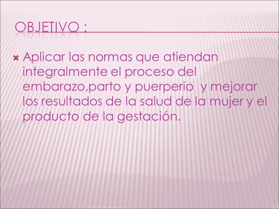 Aplicar las normas que atiendan integralmente el proceso del embarazo,parto y puerperio y mejorar los resultados de la salud de la mujer y el producto de la gestación.