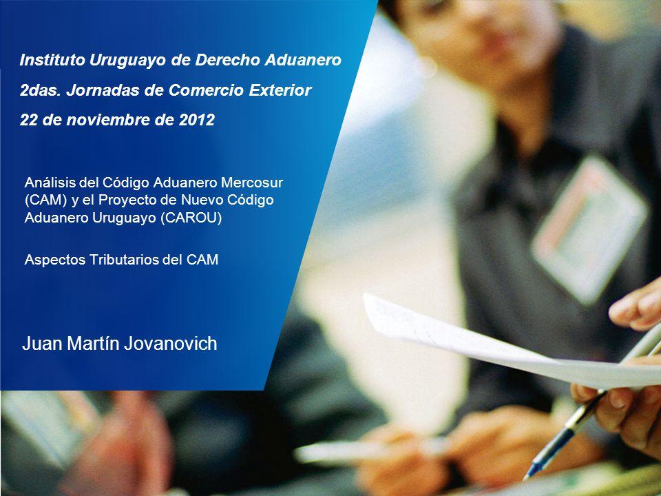 Análisis del Código Aduanero Mercosur (CAM) y el Proyecto de Nuevo Código Aduanero Uruguayo (CAROU) Aspectos Tributarios del CAM Instituto Uruguayo de
