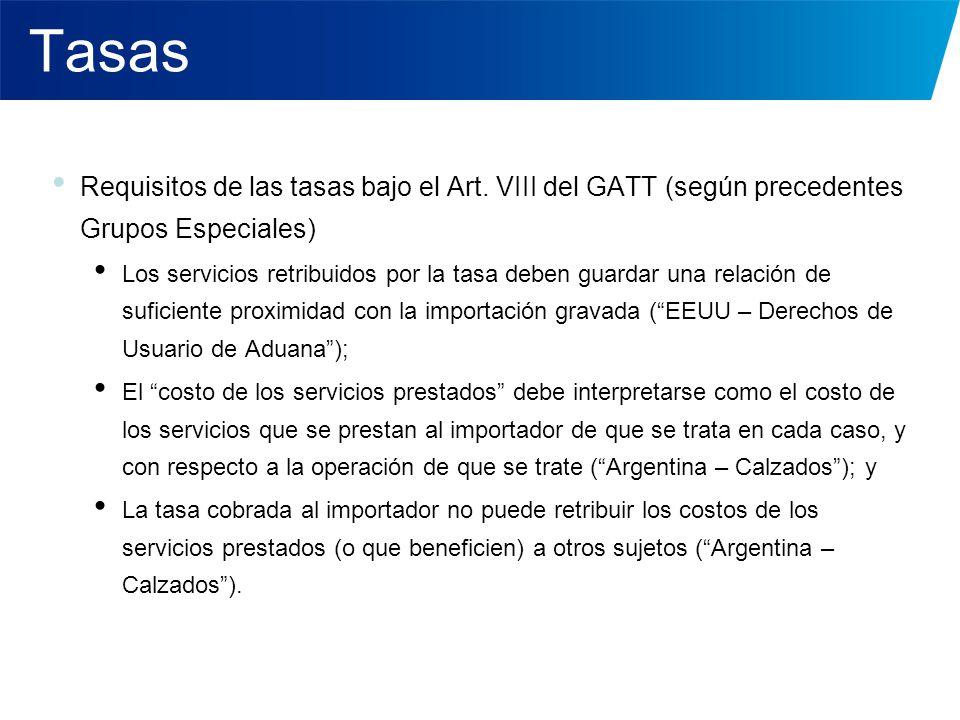 Tasas Requisitos de las tasas bajo el Art. VIII del GATT (según precedentes Grupos Especiales) Los servicios retribuidos por la tasa deben guardar una