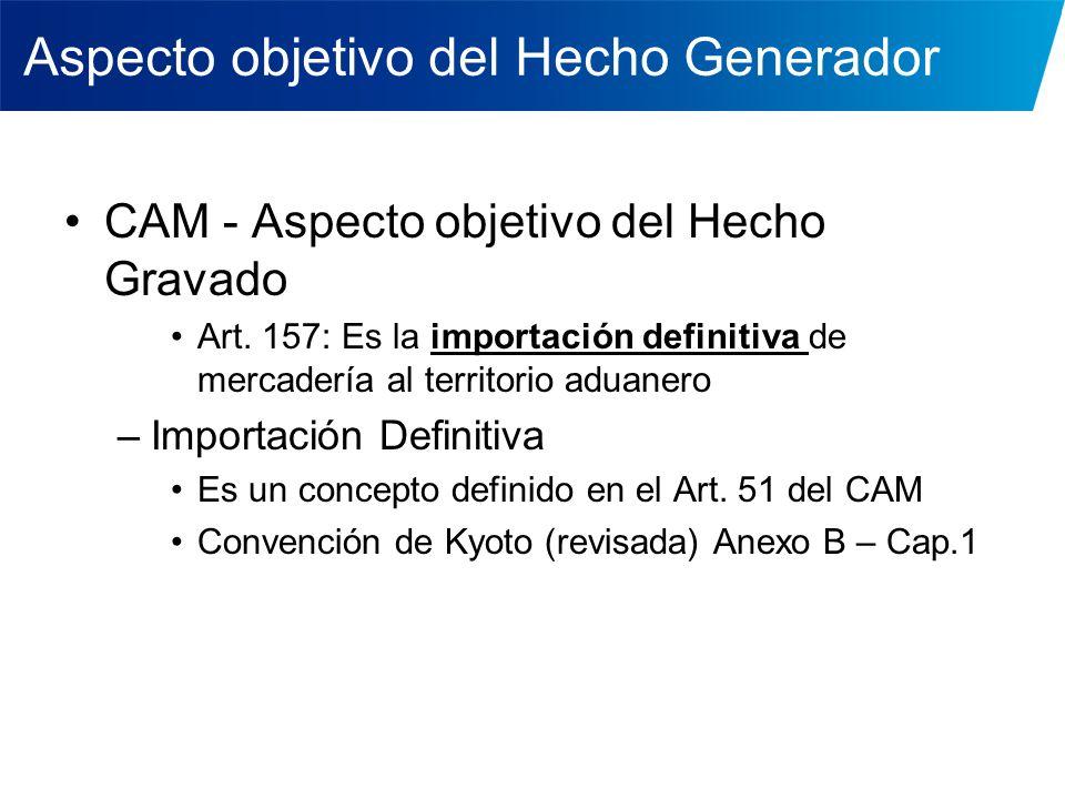 Aspecto objetivo del Hecho Generador El HG debería ser un hecho jurídico y no un régimen HG = Importación definitiva en CAM: –Es el régimen … –Debe leerse conjuntamente con Arts.