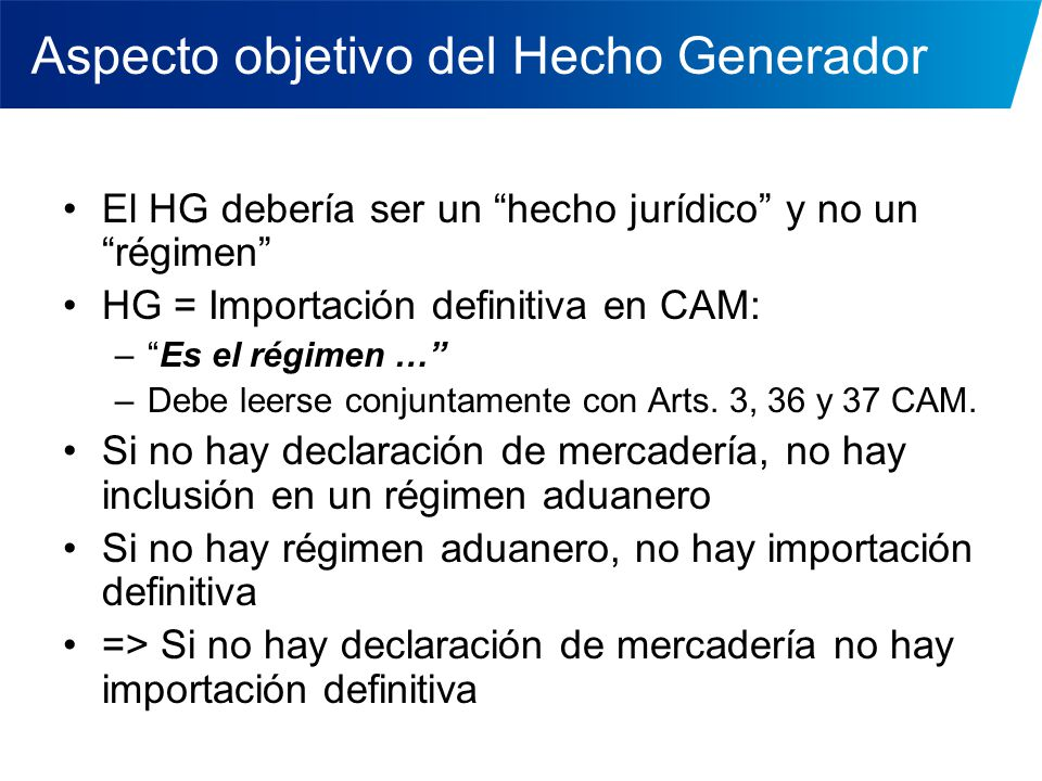 Aspecto objetivo del Hecho Generador El HG debería ser un hecho jurídico y no un régimen HG = Importación definitiva en CAM: –Es el régimen … –Debe le