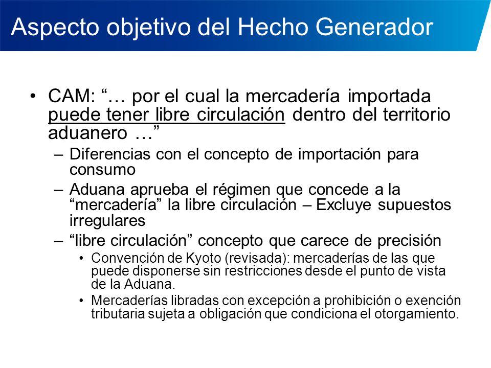 Aspecto objetivo del Hecho Generador CAM: … por el cual la mercadería importada puede tener libre circulación dentro del territorio aduanero … –Difere