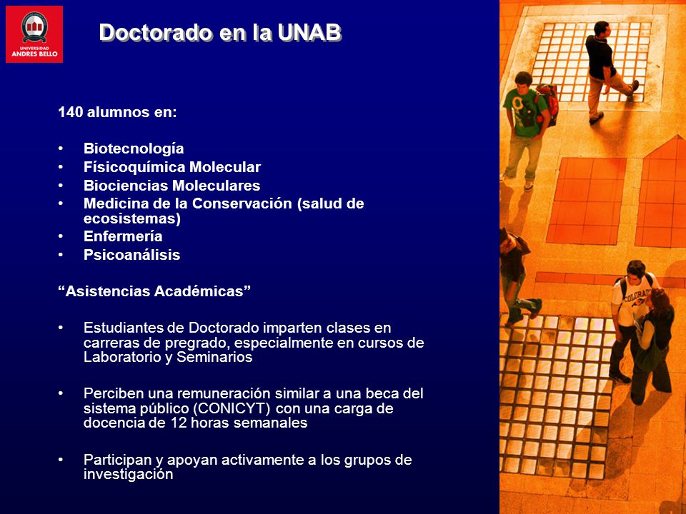 Doctorado en la UNAB 140 alumnos en: Biotecnología Físicoquímica Molecular Biociencias Moleculares Medicina de la Conservación (salud de ecosistemas)