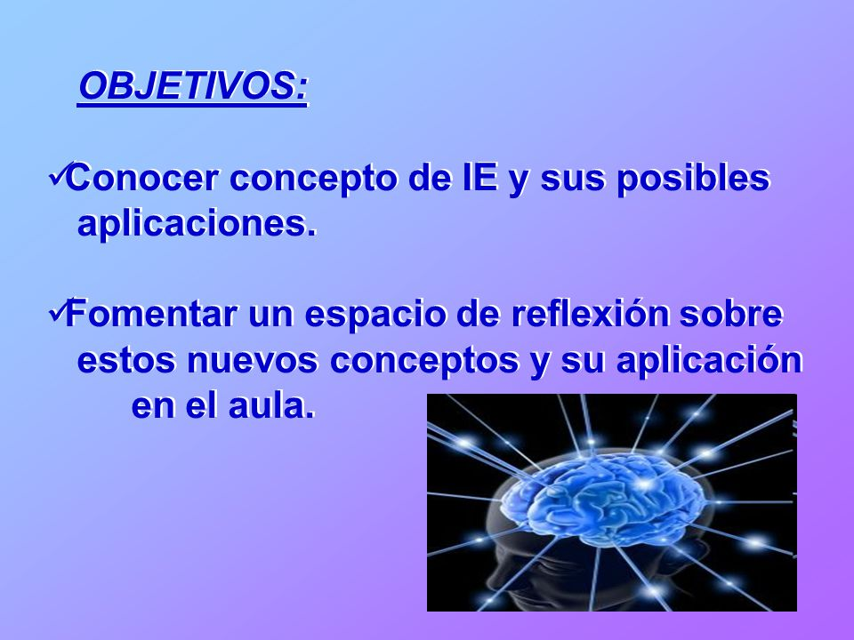 OBJETIVOS: Conocer concepto de IE y sus posibles aplicaciones. Fomentar un espacio de reflexión sobre estos nuevos conceptos y su aplicación en el aul