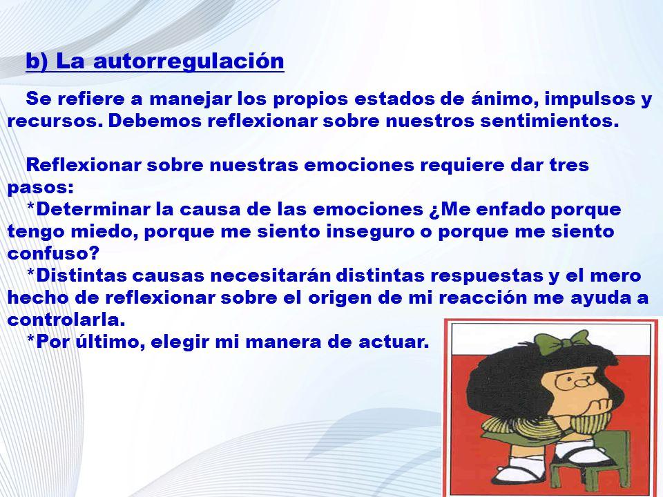 b) La autorregulación Se refiere a manejar los propios estados de ánimo, impulsos y recursos. Debemos reflexionar sobre nuestros sentimientos. Reflexi