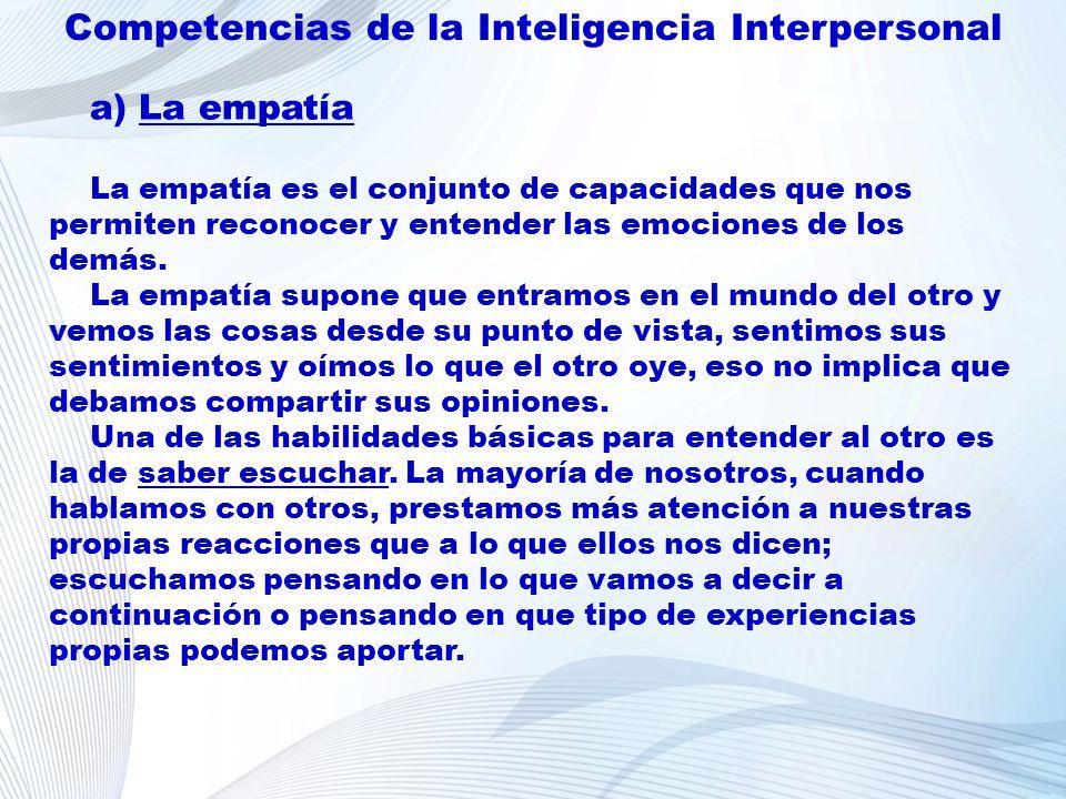 Competencias de la Inteligencia Interpersonal a) La empatía La empatía es el conjunto de capacidades que nos permiten reconocer y entender las emocion
