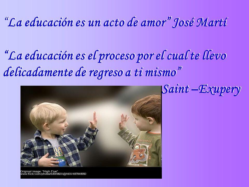 La educación es un acto de amor José Martí La educación es el proceso por el cual te llevo delicadamente de regreso a ti mismo Saint –Exupery La educa