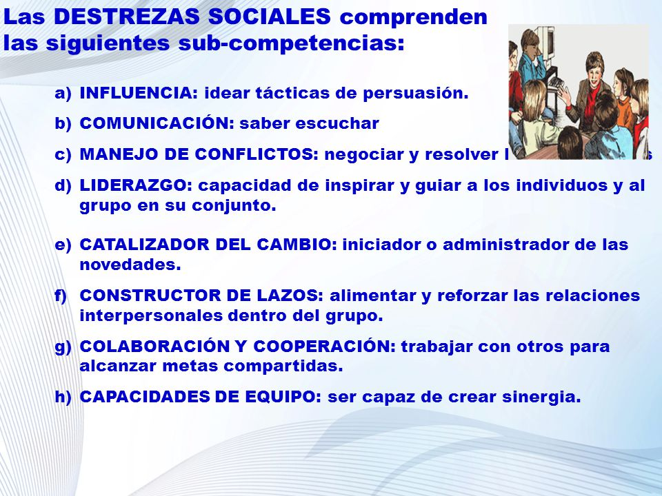 Las DESTREZAS SOCIALES comprenden las siguientes sub-competencias: a)INFLUENCIA: idear tácticas de persuasión. b)COMUNICACIÓN: saber escuchar c)MANEJO