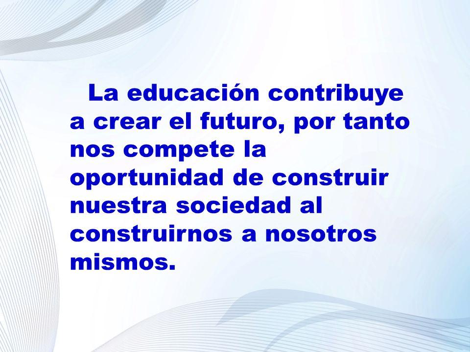 La educación contribuye a crear el futuro, por tanto nos compete la oportunidad de construir nuestra sociedad al construirnos a nosotros mismos.