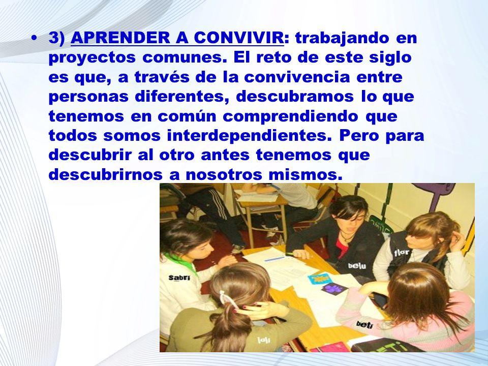 3) APRENDER A CONVIVIR: trabajando en proyectos comunes. El reto de este siglo es que, a través de la convivencia entre personas diferentes, descubram