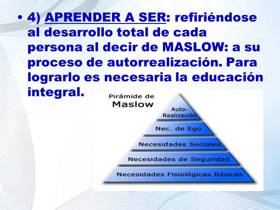 4) APRENDER A SER: refiriéndose al desarrollo total de cada persona al decir de MASLOW: a su proceso de autorrealización. Para lograrlo es necesaria l