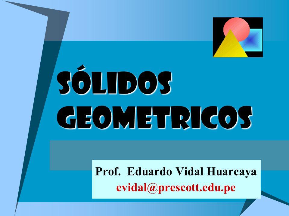SÓLIDOS GEOMETRICOS Prof. Eduardo Vidal Huarcaya evidal@prescott.edu.pe