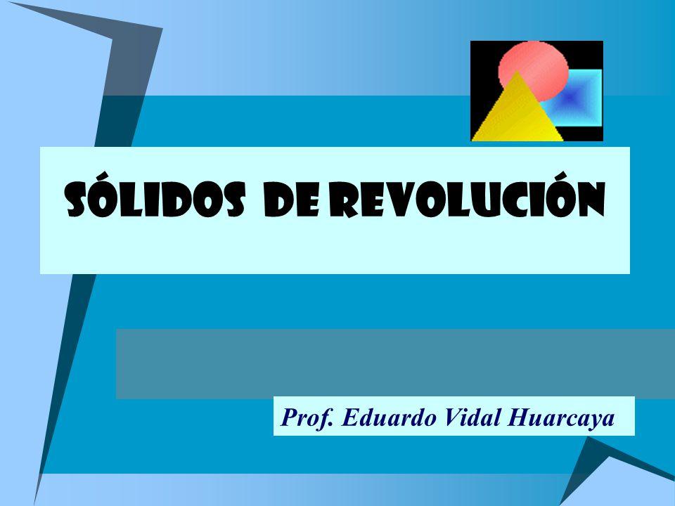 SÓLIDOS DE REVOLUCIÓN Prof. Eduardo Vidal Huarcaya