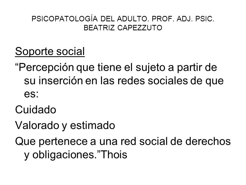 PSICOPATOLOGÍA DEL ADULTO. PROF. ADJ. PSIC. BEATRIZ CAPEZZUTO Soporte social Percepción que tiene el sujeto a partir de su inserción en las redes soci
