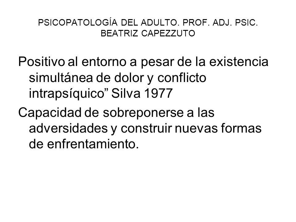 PSICOPATOLOGÍA DEL ADULTO. PROF. ADJ. PSIC. BEATRIZ CAPEZZUTO Positivo al entorno a pesar de la existencia simultánea de dolor y conflicto intrapsíqui