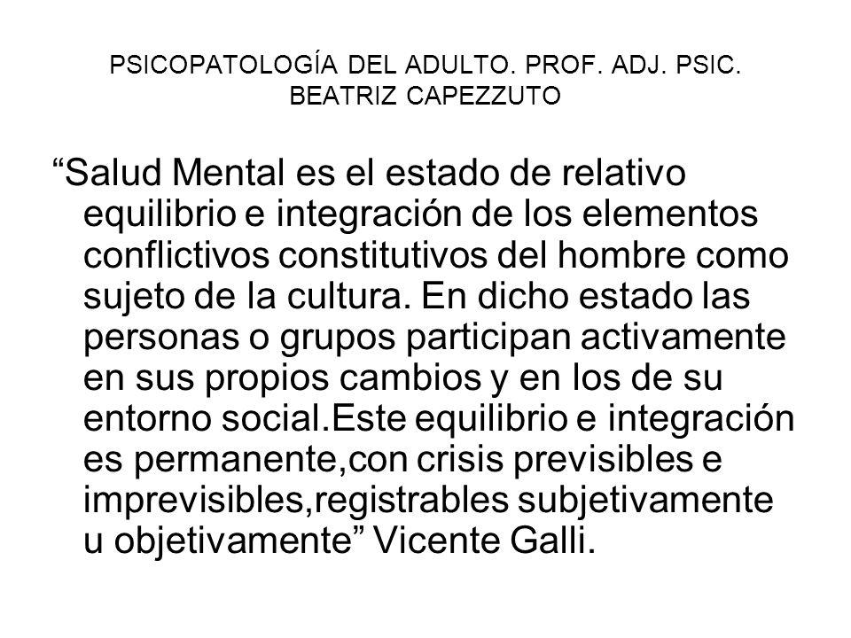 PSICOPATOLOGÍA DEL ADULTO. PROF. ADJ. PSIC. BEATRIZ CAPEZZUTO Salud Mental es el estado de relativo equilibrio e integración de los elementos conflict