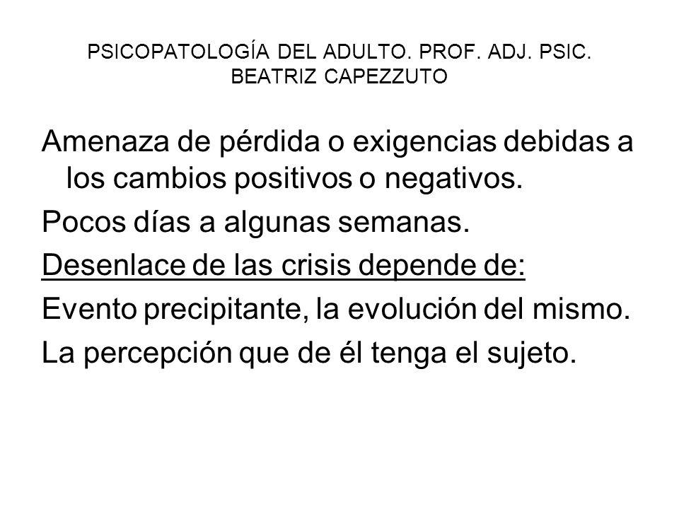 PSICOPATOLOGÍA DEL ADULTO. PROF. ADJ. PSIC. BEATRIZ CAPEZZUTO Amenaza de pérdida o exigencias debidas a los cambios positivos o negativos. Pocos días
