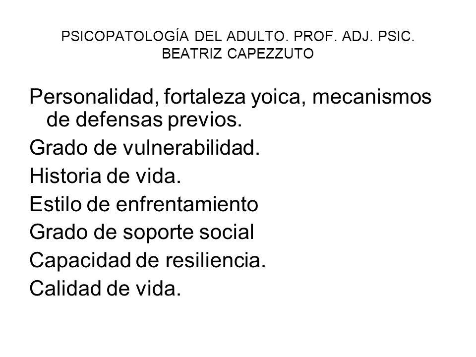 PSICOPATOLOGÍA DEL ADULTO. PROF. ADJ. PSIC. BEATRIZ CAPEZZUTO Personalidad, fortaleza yoica, mecanismos de defensas previos. Grado de vulnerabilidad.