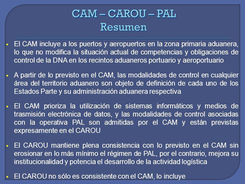 El CAM incluye a los puertos y aeropuertos en la zona primaria aduanera, lo que no modifica la situación actual de competencias y obligaciones de control de la DNA en los recintos aduaneros portuario y aeroportuario A partir de lo previsto en el CAM, las modalidades de control en cualquier área del territorio aduanero son objeto de definición de cada uno de los Estados Parte y su administración aduanera respectiva El CAM prioriza la utilización de sistemas informáticos y medios de trasmisión electrónica de datos, y las modalidades de control asociadas con la operativa PAL son admitidas por el CAM y están previstas expresamente en el CAROU El CAROU mantiene plena consistencia con lo previsto en el CAM sin erosionar en lo más mínimo el régimen de PAL, por el contrario, mejora su institucionalidad y potencia el desarrollo de la actividad logística El CAROU no sólo es consistente con el CAM, lo incluye