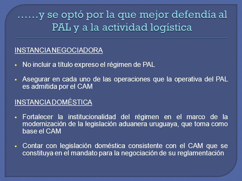 INSTANCIA NEGOCIADORA No incluir a título expreso el régimen de PAL Asegurar en cada uno de las operaciones que la operativa del PAL es admitida por el CAM INSTANCIA DOMÉSTICA Fortalecer la institucionalidad del régimen en el marco de la modernización de la legislación aduanera uruguaya, que toma como base el CAM Contar con legislación doméstica consistente con el CAM que se constituya en el mandato para la negociación de su reglamentación