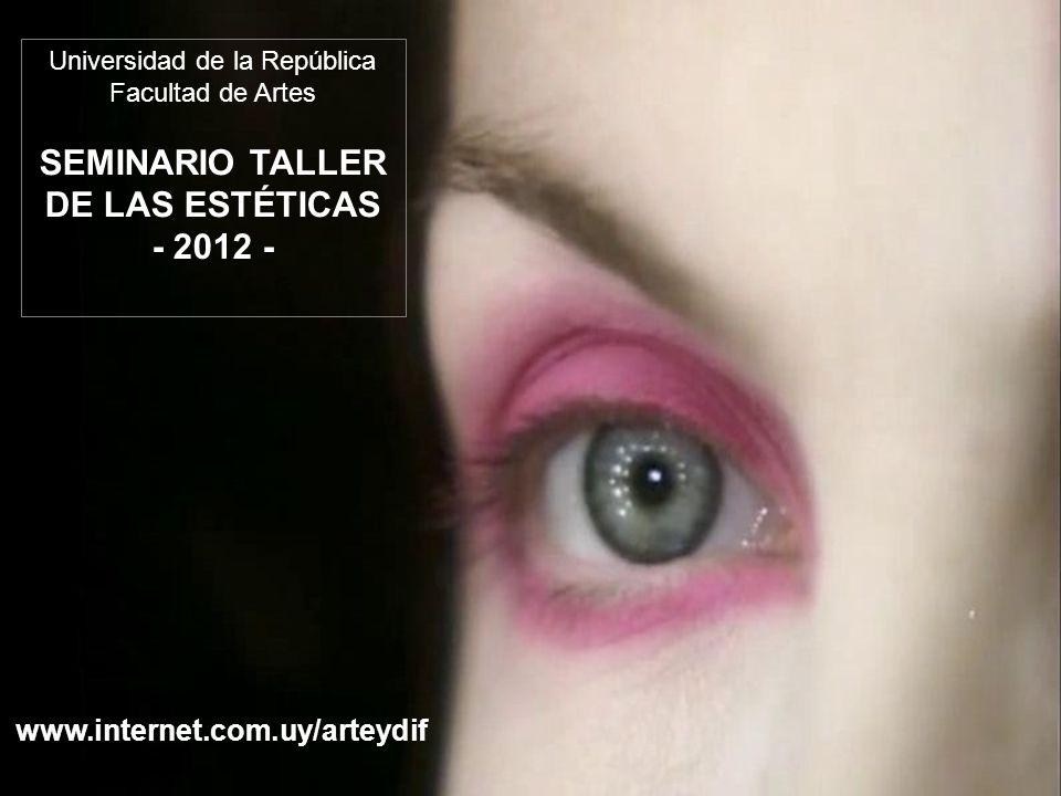 Universidad de la República Facultad de Artes SEMINARIO TALLER DE LAS ESTÉTICAS - 2012 - www.internet.com.uy/arteydif