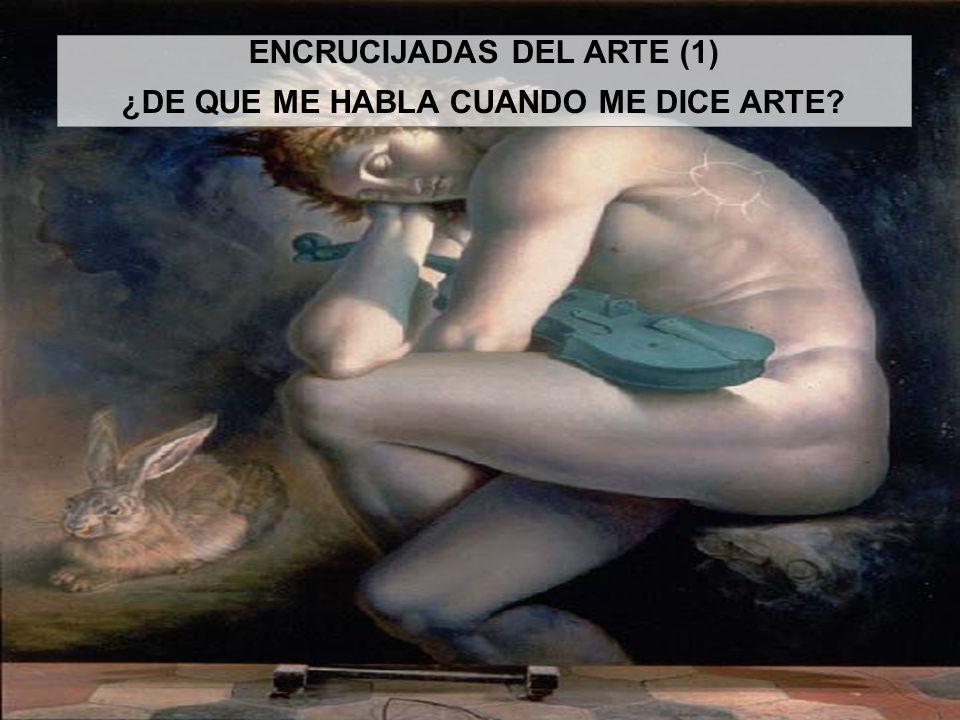 ENCRUCIJADAS DEL ARTE (1) ¿DE QUE ME HABLA CUANDO ME DICE ARTE?