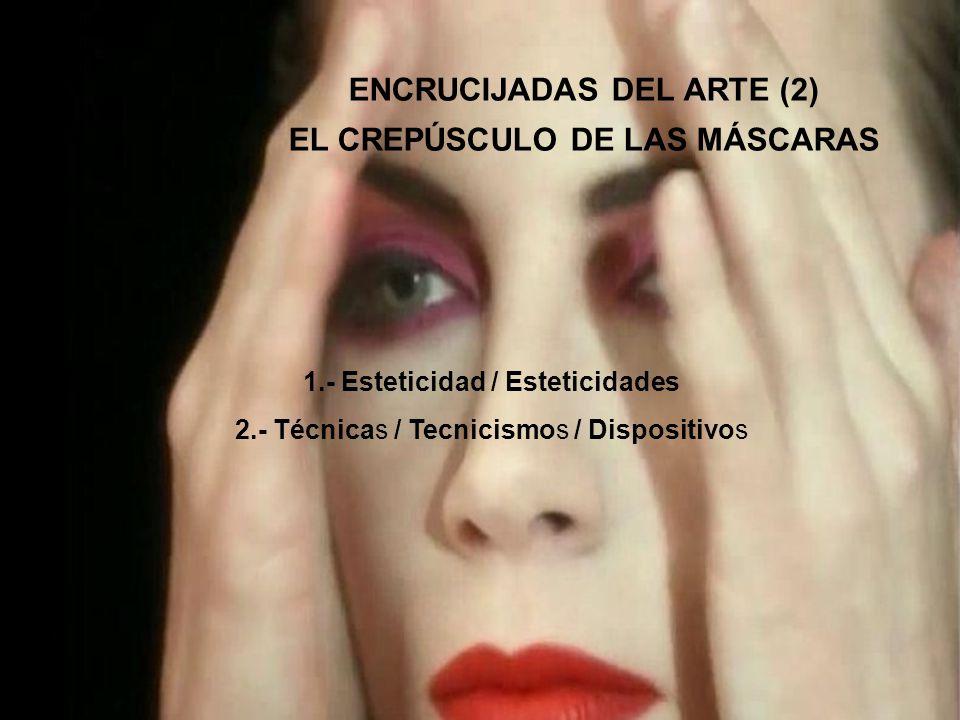 ENCRUCIJADAS DEL ARTE (2) EL CREPÚSCULO DE LAS MÁSCARAS 1.- Esteticidad / Esteticidades 2.- Técnicas / Tecnicismos / Dispositivos