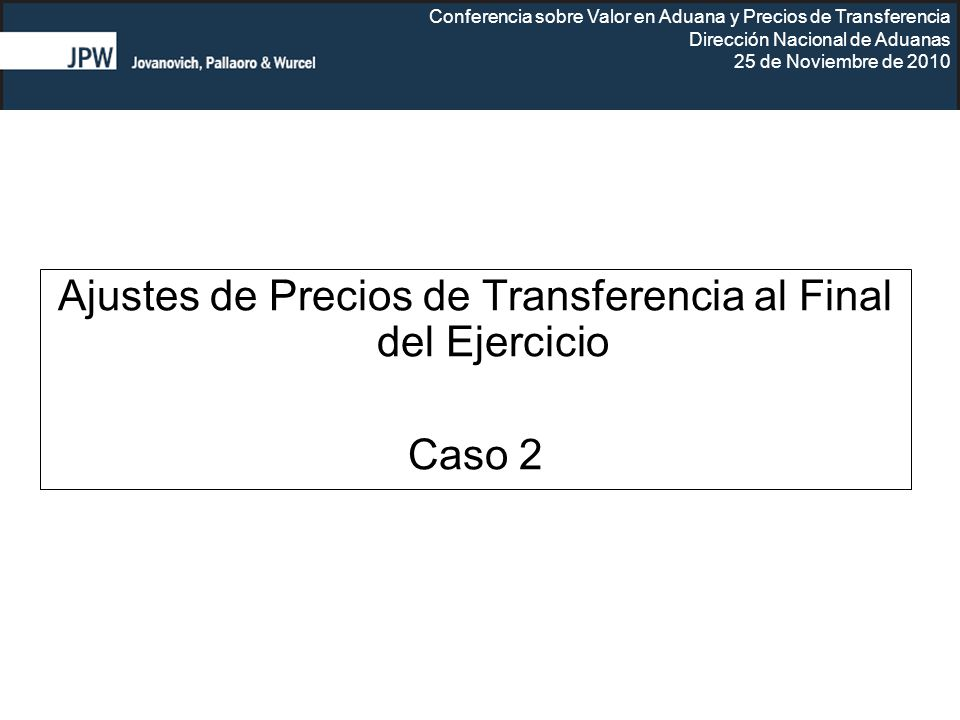 Conferencia sobre Valor en Aduana y Precios de Transferencia Dirección Nacional de Aduanas 25 de Noviembre de 2010 Ajustes de Precios de Transferencia