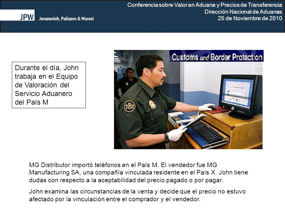 Conferencia sobre Valor en Aduana y Precios de Transferencia Dirección Nacional de Aduanas 25 de Noviembre de 2010 Durante el día, John trabaja en el